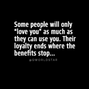 "#StayReal 💯: Some people will only  ""love you"" as much as  they can use you. Their  loyalty ends where the  benefits stop...  QWORLDSTAR #StayReal 💯"