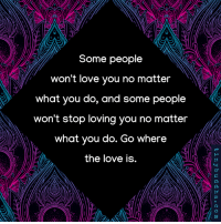 Love, You, and What: Some people  won't love you no matter  what you do, and some people  won't stop loving you no matter  what you do. Go where  the love is.  3