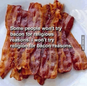 ragecomics4you:  Bacon makes people happyhttp://ragecomics4you.tumblr.com: Some people won't try  bacon for religious  reasons. I won't try  religion for bacon reasons.  VIA 9GAG.COM ragecomics4you:  Bacon makes people happyhttp://ragecomics4you.tumblr.com