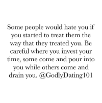 """Dating, Life, and Memes: Some people would hate you if  you started to treat them the  way that they treated you. Be  careful where you invest your  time, some come and pour into  you while others come and  drain you. Ca Godly Dating 101 """"Keep thy heart with all diligence; for out of it are the issues of life."""" (Proverbs 4:23)"""