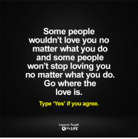 Memes, What You Doing, and 🤖: Some people  wouldn't love you no  matter what you do  and some people  won't stop loving you  no matter what you do  Go where the  love is  Type 'Yes' if you agree.  Lessons Taught  By LIFE <3