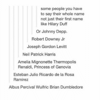name some more below :-): some people you have  to say their whole name  not just their first name  like Hilary Duff  Or Johnny Depp.  Robert Downey Jr  Joseph Gordon Levitt  Neil Patrick Harris  Amelia Mignonette Thermopolis  Renaldi, Princess of Genovia  Esteban Julio Ricardo de la Rosa  Ramirez  Albus Percival Wulfric Brian Dumbledore name some more below :-)