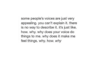 Voice, How, and Why: some people's voices are just very  appealing. you can't explain it. there  is no way to describe it. it's just like.  how. why. why does your voice do  things to me. why does it make me  feel things. why. how. why