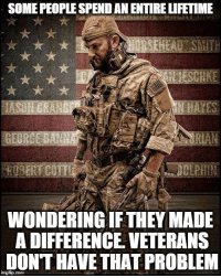 RESPECT for all who serve and have served our country!: SOME PEOPLESPENDAN ENTIRELIFETIME  GEORGE BANNA  WONDERING IFTHEY MADE  A DIFFERENCE VETERANS  DONTHAVE THAT PROBLEM RESPECT for all who serve and have served our country!