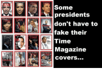 Fake, Covers, and Presidents: Some  presidents  don't have to  fake their  Time  Magazine  COvers...  TIMET  TIME  TI  The (W)