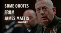 A compilation of Defense Secretary Mattis dropping terrifying threats on people:: SOME QUOTES  FROM  JAMES MATTIS  (reportedly) A compilation of Defense Secretary Mattis dropping terrifying threats on people: