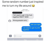 Life, Shit, and Yo: Some random number just inspired  me to turn my life around  iMessage  Today 10:50 PM  Y'all need to get it the fuck  together RIGHT NOW  Wrong people sorryy  Nah you right  I do need to get my shit  together  (IMessage  Yo He's right - I need to get my shit together 🙈