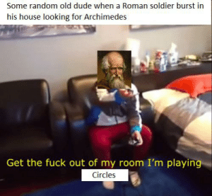 Dude, Fuck, and History: Some random old dude when a Roman soldier burst in  his house looking for Archimedes  Get the fuck out of my room I'm playing  Circles So glad he wasn't anybody important