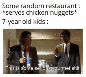 """Oh, but we have these at home"": Some random restaurant  *serves chicken nuggets*  7-year old kids:  This is some serious gourmet shit. ""Oh, but we have these at home"""