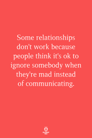 communicating: Some relationships  don't work because  people think it's ok to  ignore somebody when  they're mad instead  of communicating.  ELATIONS  RILES