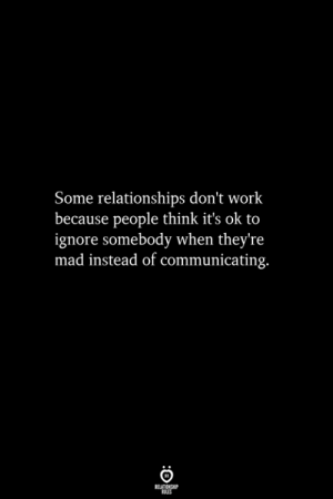 Relationships, Work, and Mad: Some relationships don't work  because people think it's ok to  ignore somebody when theyre  mad instead of communicating.