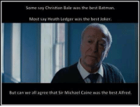 Fuck yeah!: Some say Christian Bale was the best Batman.  Most say Heath Ledger was the best Joker.  But can we all agree that Sir Michael Caine was the best Alfred. Fuck yeah!