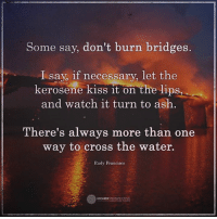 Ash, Memes, and Cross: Some say, don't burn bridges.  I say, if necessary, let the  kerosene kiss it on the lips  and watch it turn to ash  There's always more than one  way to cross the water.  Rudy Francisco  HIGHER PERSPECTIVE There's always more than one way to cross the water...