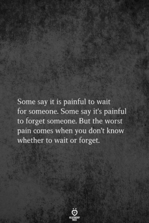 Some Say: Some say it is painful to wait  for someone. Some say it's painful  to forget someone. But the worst  pain comes when you don't know  whether to wait or forget.  BELATIONSHIP  LES