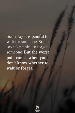 Some Say: Some say it is painful to  wait for someone. Some  say it's painful to forget  someone. But the worst  pain comes when you  don't know whether to  wait or forget.  RELATIONSHIP