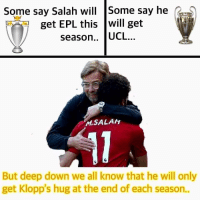 Memes, Liverpool F.C., and 🤖: Some say Salah will Some say he  get EPL this will get  season.. UCL..  MSALAH  But deep down we all know that he will only  get Klopp's hug at the end of each season.. Tag a Liverpool fan 😂❤️
