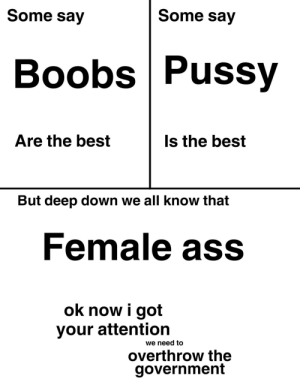 filthygrandpa:  No Template template: Some say  Some say  Boobs Pussy  Are the best  Is the best  But deep down we all know that  Female ass  ok now i got  your attention  we need to  overthrow the  government filthygrandpa:  No Template template