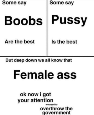 Yes bob and gigina by kingvenomous MORE MEMES: Some say  Some say  Boobs Pussy  Is the best  Are the best  But deep down we all know that  Female ass  ok now i got  your attention  we need to  overthrow the  government Yes bob and gigina by kingvenomous MORE MEMES
