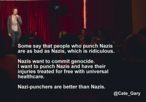 Bad, Tumblr, and Blog: Some say that people who punch Nazis  are as bad as Nazis, which is ridiculous  Nazis want to commit genocide  I want to punch Nazis and have their  injuries treated for free with universal  healthcare  Nazi-punchers are better than Nazis  @Cate_Gary great-quotes:  Punching suckersMORE COOL QUOTES!