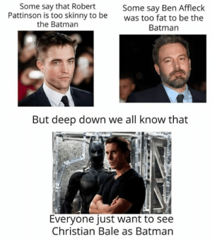 Batman, Memes, and Skinny: Some say that Robert  Pattinson is too skinny to be  the Batman  Some say Ben Affleck  was too fat to be the  Batman  But deep down we all know that  Everyone just want to see  Christian Bale as Batman
