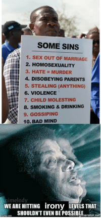 "<p>irony via /r/dank_meme <a href=""http://ift.tt/2xQVGeE"">http://ift.tt/2xQVGeE</a></p>: SOME SINS  1. SEX OUT OF MARRIAGE  2. HOMOSEXUALITY  3. HATE= MURDER  4. DISOBEYING PARENTS  5. STEALING (ANYTHING)  訝6. VIOLENCE  7. CHILD MOLESTING  8. SMOKING & DRINKING  9. GOSSIPING  10. BAD MIND  nimelody  WEARE HITTING irony LEVELS THAT  SHOULDN'T EVEN BE POSSIBLEerator.net  imgtip.com <p>irony via /r/dank_meme <a href=""http://ift.tt/2xQVGeE"">http://ift.tt/2xQVGeE</a></p>"