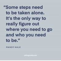 "Being Alone, Taken, and Who: ""Some steps need  to be taken alone.  It's the only way to  really figure out  where you need to go  and who you nee  to be.""  MANDY HALE  @thegoodquote"
