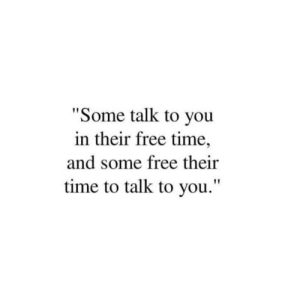 "Free Time: ""Some talk to you  in their free time,  and some free their  time to talk to you."""