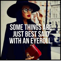 I've perfected it: SOME THINGS ARE  JUST BEST SAID'  WITH AN EYE ROLL I've perfected it