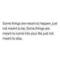 Life, Stay, and Just: Some things are meant to happen, just  not meant to be. Some things are  meant to come into your life, just not  meant to stay.