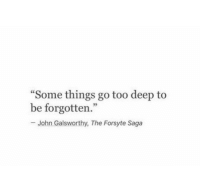 "Saga, Deep, and Too: Some things go too deep to  be forgotten.""  -John Galsworthy, The Forsyte Saga  92"