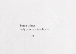 r&r: Some things,  only you can teach you.  r.r