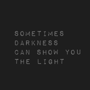 Can Show: SOME TIMES  DARKNESS  CAN SHOW YOU  THE LIGHT