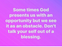 Your Selfs: Some times God  presents us with an  opportunity but we see  it as an obstacle. Don't  talk your self out of a  blessing.