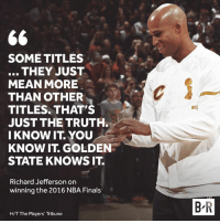 The Cavs' 3-1 comeback will live forever in history.: SOME TITLES  THEY JUST  MEAN MORE  THAN OTHER  TITLES. THAT'S  JUST THE TRUTH  I KNOW IT YOU  KNOW IT. GOLDEN  STATE KNOWS IT.  Richard Jefferson on  winning the 2016 NBA Finals  B R  H/T The Players' Tribune The Cavs' 3-1 comeback will live forever in history.