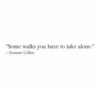 """suzanne: """"Some walks you have to take alone.""""  93  Suzanne Collins"""