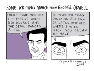 Advice, Memes, and Devil: SOME WRITING ADVICE FRom GEORGE ORWELL  EVERY TIME YOu uSE  THE PASSIVE VOICE,  GaOD MouRNS AND  THE DEVIL DANCES  A TIG  IF youR WRITING  CONTAINS GREE  OR LATIN-DERIVED  WORDS, I WILL  KiCK You CLEAN  IN HALF  rep arrish comiCS  2019