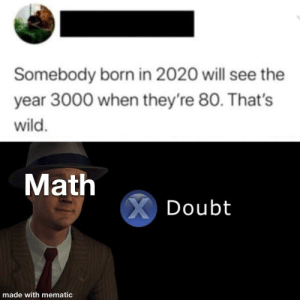 More than average IQ: Somebody born in 2020 will see the  year 3000 when they're 80. That's  wild.  Math  X Doubt  made with mematic More than average IQ
