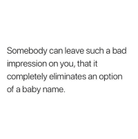 Bad, Memes, and Baby: Somebody can leave such a bad  impression on you, that it  completely eliminates an option  of a baby name. 😬😬😬