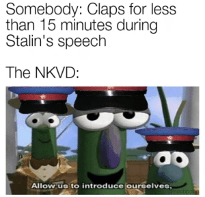The Communist superheroes: The NKVD: Somebody: Claps for less  than 15 minutes during  Stalin's speech  The NKVD:  Allow us to introduce ourselves The Communist superheroes: The NKVD