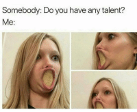 Funny, Lol, and You: Somebody: Do you have any talent?  Me: Talent !! Lol