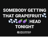 SNAXX SAY I SWEAR THAT WOULD MAKE ME SO HAPPY 😂😂😂😋: SOMEBODY GETTING  THAT GRAPEFRUIT  HEAD  TONIGHT  SNAX2 SNAXX SAY I SWEAR THAT WOULD MAKE ME SO HAPPY 😂😂😂😋