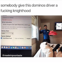 Fucking, Hangover, and Domino's: somebody give this dominos driver a  fucking knighthood  Choose your addross  This field is roquinod.  Driver Instructions  Sinister Hangover Door open Please bring upstairs  Posse don't add motos reasing toyour ood og oorgosor oxra  Delivery Time  Payment Method.  o creditDebit card  O Cash on Delivery  O PayPal  @madeinpoortaste hero