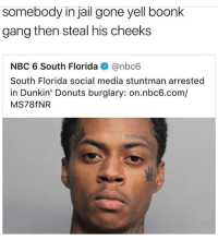 Boonk Gang: somebody in jail gone yell boonk  gang then steal his cheeks  NBC 6 South Florida@nbc6  South Florida social media stuntman arrested  in Dunkin' Donuts burglary: on.nbc6.com/  MS78fNR  MI