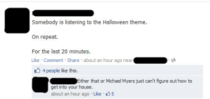 Just Cant: Somebody is listening to the Halloween theme.  On repeat.  For the last 20 minutes.  Like Comment Share about an hour ago near  4 people like this.  Either that or Michael Myers just can't fiqure out how to  get into your house.  about an hour ago Like 5