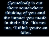 Thinking About You: Somebody is out  there somewhere  thinking of you and  the impact you made  in their life. GIt's not  me, GI think youre an  idiot.