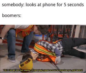 Phone is bad: somebody: looks at phone for 5 seconds  boomers:  You're literally less than useless, my paraplegic grandma could  do more than you, god dammit! Phone is bad
