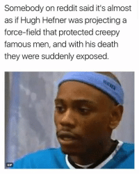 Creepy, Gif, and Hugh Hefner: Somebody on reddit said it's almost  as if Hugh Hefner was projecting a  force-field that protected creepy  famous men, and with his death  they were suddenly exposed  GIF 😂😂😂