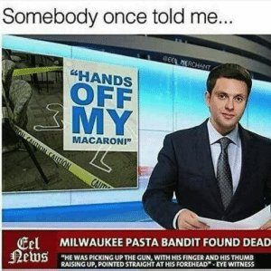 "Memes, Milwaukee, and Today: Somebody once told me...  EEL MERCHANT  ""HANDS  OFF  3MY  MACARONI""  ALT(ON  CAIIT  Eel MILWAUKEE PASTA BANDIT FOUND DEAD  ews  ""HE WAS PICKING UP THE GUN, WITH HIS FINGER AND HIS THUMB  RAISING UP, POINTED STRAIGHT AT HIS FOREHEAD"" EYE WITNESS HOT MEMES FOR TODAY #250"