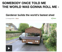 Somebody Once Told Me Shrek: SOMEBODY ONCE TOLD ME  THE WORLD WAS GONNA ROLL ME  Gardener builds the world's fastest shed  Share  O 16 August 2015 Oxford