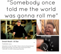 Lmao @memeboimike: ''Somebody once  told me the world  was gonna roll me  II  Memeboi mike  Smash Mouth All Star  73,689,846 views  Uploaded on Dec 24, 2009 Music video by Smash Mouth  performing All Star. YouTube view counts pre-VEVO:  1,844,389. (C) 2001 Interscope Records Lmao @memeboimike